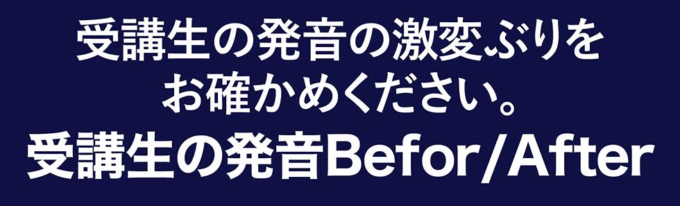 受講生の発音の激変ぶりをお確かめください。受講生の発音Befor/After